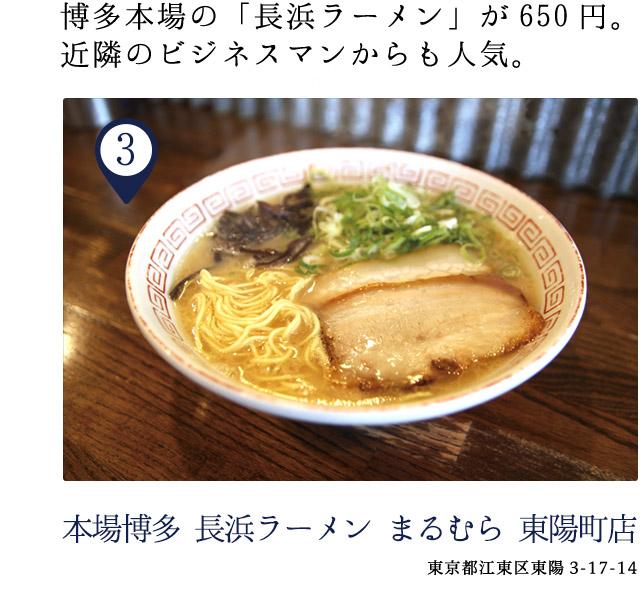 本場博多 長浜ラーメン まるむら 東陽町店 東京都江東区東陽3-17-14 博多本場の「長浜ラーメン」が650円。近隣のビジネスマンからも人気。